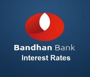 Bandhan Bank Interest Rates and Branches in India